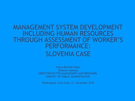 MANAGEMENT SYSTEM DEVELOPMENT INCLUDING HUMAN RESOURCES THROUGH ASSESSMENT OF WORKER'S PERFORMANCE: SLOVENIA CASE Mojca Ramšak Pešec Director General DIRECTORATE.