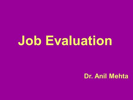"Job Evaluation Dr. Anil Mehta. ""Job evaluation is a systematic way of determining the value/worth of a job in relation to other jobs in organisation """