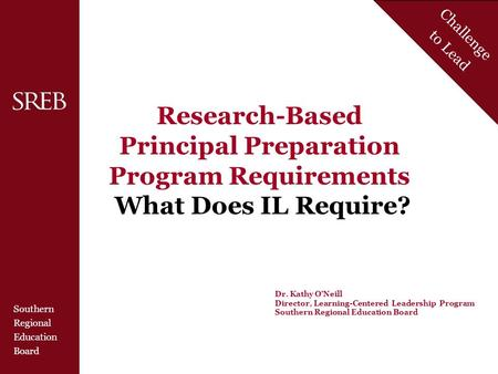 Southern Regional Education Board Challenge to Lead Research-Based Principal Preparation Program Requirements What Does IL Require? Dr. Kathy O'Neill Director,