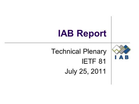 IAB Report Technical Plenary IETF 81 July 25, 2011.