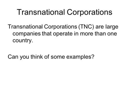 Transnational Corporations Transnational Corporations (TNC) are large companies that operate in more than one country. Can you think of some examples?