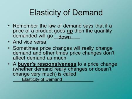 Elasticity of Demand Remember the law of demand says that if a price of a product goes up then the quantity demanded will go _________ And vice versa Sometimes.