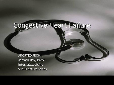Congestive Heart Failure ADOPTED FROM: Jarrod Eddy, PGY2 Internal Medicine Sub-I Lecture Series ADOPTED FROM: Jarrod Eddy, PGY2 Internal Medicine Sub-I.