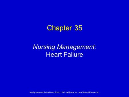 1 Mosby items and derived items © 2011, 2007 by Mosby, Inc., an affiliate of Elsevier, Inc. Nursing Management: Heart Failure Chapter 35.