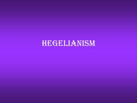 Hegelianism. A brief history of Georg Wilhelm Friedrich Hegel Hegel was born in southern Germany His mother died when he was thirteen years old, due to.