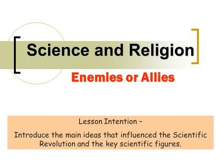 Science and Religion Enemies or Allies Lesson Intention – Introduce the main ideas that influenced the Scientific Revolution and the key scientific figures.