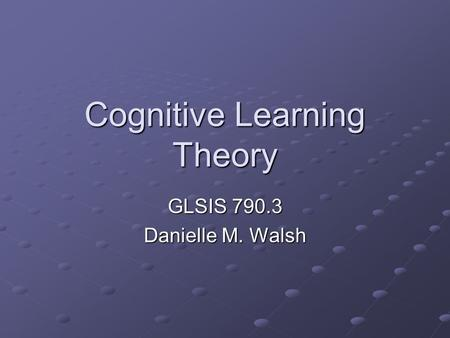 Cognitive Learning Theory GLSIS 790.3 Danielle M. Walsh.