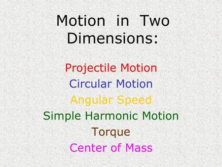 Motion in Two Dimensions: Projectile Motion Circular Motion Angular Speed Simple Harmonic Motion Torque Center of Mass.