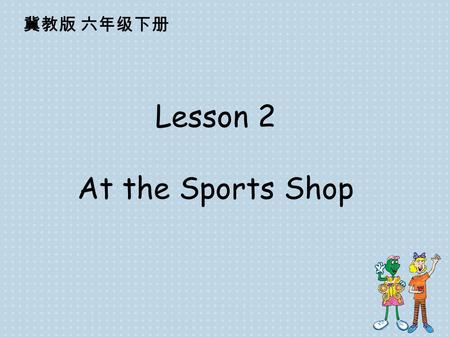 Lesson 2 At the Sports Shop 冀教版 六年级下册 This is near, that is far. This is my ear, that is a star. I have these, you have those. These are my knees, those.