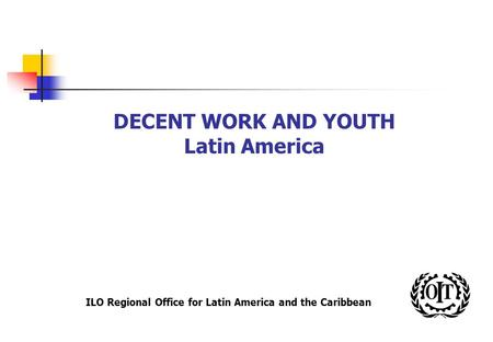 ILO Regional Office for Latin America and the Caribbean DECENT WORK AND YOUTH Latin America.