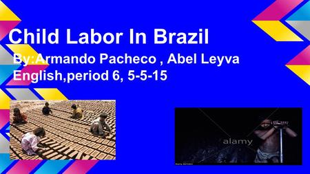 Child Labor In Brazil By:Armando Pacheco, Abel Leyva English,period 6, 5-5-15.