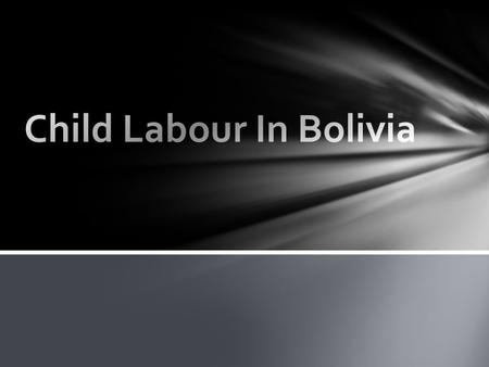  Located in the center of South America  South America's Poorest country  Children are trying to lower the working age  10.5 million people in Bolivia.