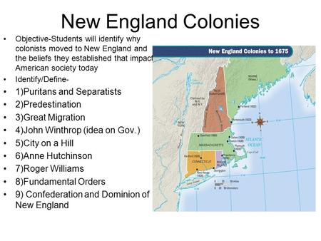 New England Colonies Objective-Students will identify why colonists moved to New England and the beliefs they established that impact American society.