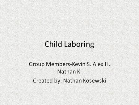 Child Laboring Group Members-Kevin S. Alex H. Nathan K. Created by: Nathan Kosewski.