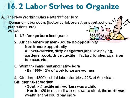 16. 2 Labor Strives to Organize A. The New Working Class- late 19 th century -Demand= labor soars (factories, laborers, transport, sellers, plantations,