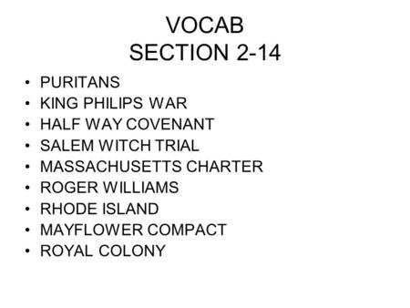 VOCAB SECTION 2-14 PURITANS KING PHILIPS WAR HALF WAY COVENANT SALEM WITCH TRIAL MASSACHUSETTS CHARTER ROGER WILLIAMS RHODE ISLAND MAYFLOWER COMPACT ROYAL.