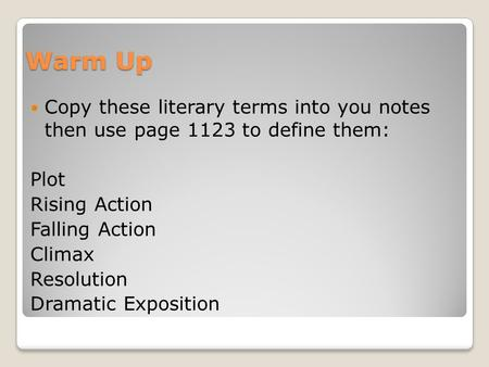 Warm Up Copy these literary terms into you notes then use page 1123 to define them: Plot Rising Action Falling Action Climax Resolution Dramatic Exposition.