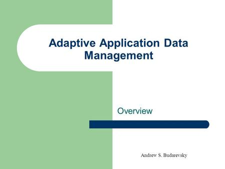 Andrew S. Budarevsky Adaptive Application Data Management Overview.
