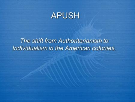 APUSH The shift from Authoritarianism to Individualism in the American colonies.