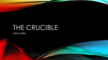 THE CRUCIBLE Arthur Miller. THE CRUCIBLE IS... Puritanism + Witchcraft + McCarthyism + Arthur Miller.
