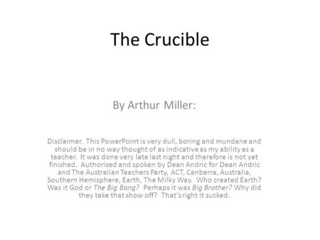 The Crucible By Arthur Miller: Disclaimer. This PowerPoint is very dull, boring and mundane and should be in no way thought of as indicative as my ability.