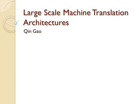 Large Scale Machine Translation Architectures Qin Gao.