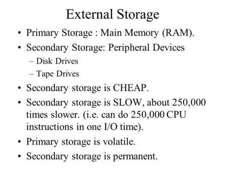 External Storage Primary Storage : Main Memory (RAM). Secondary Storage: Peripheral Devices –Disk Drives –Tape Drives Secondary storage is CHEAP. Secondary.