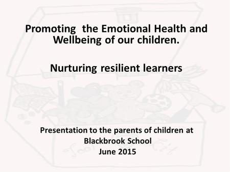 Presentation to the parents of children at Blackbrook School June 2015 Promoting the Emotional Health and Wellbeing of our children. Nurturing resilient.