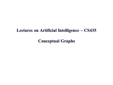 Lectures on Artificial Intelligence – CS435 Conceptual Graphs.