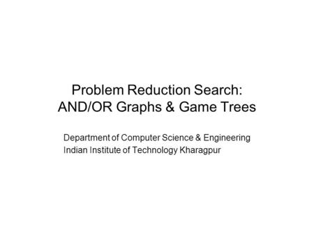 Problem Reduction Search: AND/OR Graphs & Game Trees Department of Computer Science & Engineering Indian Institute of Technology Kharagpur.
