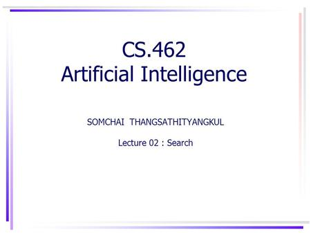 CS.462 Artificial Intelligence SOMCHAI THANGSATHITYANGKUL Lecture 02 : Search.