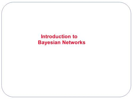 Introduction to Bayesian Networks. Representation: What is the joint probability distribution P(B, E, R, A, N) over five binary variables? How many states.