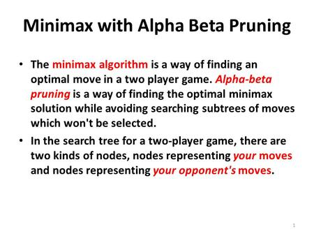 Minimax with Alpha Beta Pruning The minimax algorithm is a way of finding an optimal move in a two player game. Alpha-beta pruning is a way of finding.