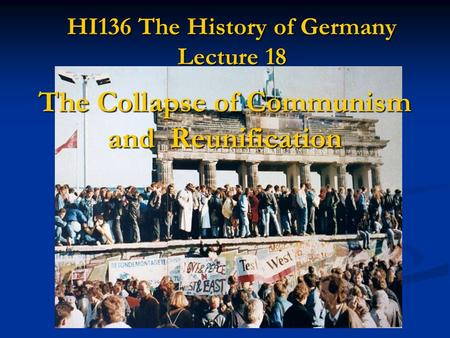 HI136 The History of Germany Lecture 18 The Collapse of Communism and Reunification.