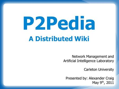 P2Pedia A Distributed Wiki Network Management and Artificial Intelligence Laboratory Carleton University Presented by: Alexander Craig May 9 th, 2011.