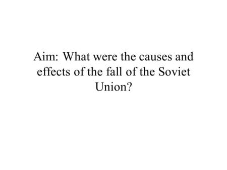 Aim: What were the causes and effects of the fall of the Soviet Union?
