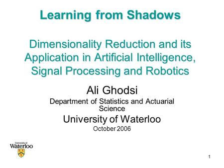 1 Learning from Shadows Dimensionality Reduction and its Application in Artificial Intelligence, Signal Processing and Robotics Ali Ghodsi Department of.
