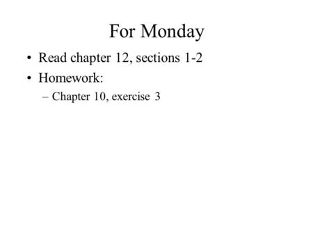 For Monday Read chapter 12, sections 1-2 Homework: –Chapter 10, exercise 3.