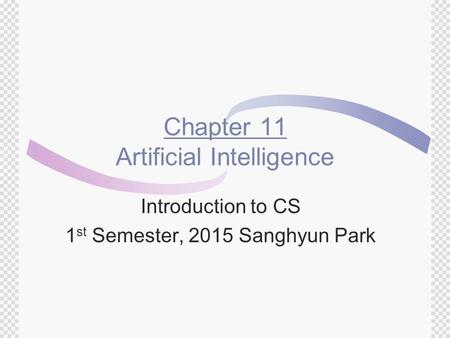 Chapter 11 Artificial Intelligence Introduction to CS 1 st Semester, 2015 Sanghyun Park.