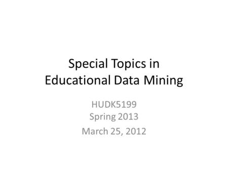 Special Topics in Educational Data Mining HUDK5199 Spring 2013 March 25, 2012.