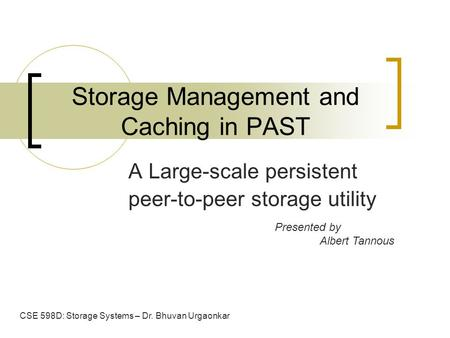 Storage Management and Caching in PAST A Large-scale persistent peer-to-peer storage utility Presented by Albert Tannous CSE 598D: Storage Systems – Dr.