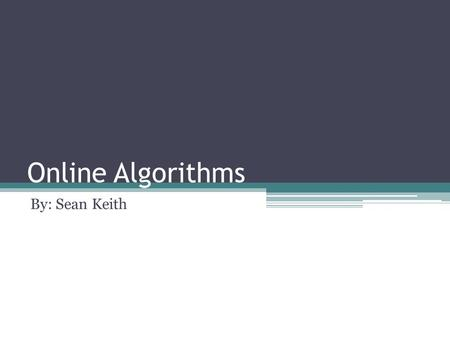 Online Algorithms By: Sean Keith. An online algorithm is an algorithm that receives its input over time, where knowledge of the entire input is not available.