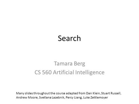 Search Tamara Berg CS 560 Artificial Intelligence Many slides throughout the course adapted from Dan Klein, Stuart Russell, Andrew Moore, Svetlana Lazebnik,