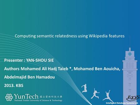Intelligent Database Systems Lab Presenter : YAN-SHOU SIE Authors Mohamed Ali Hadj Taieb *, Mohamed Ben Aouicha, Abdelmajid Ben Hamadou 2013. KBS Computing.