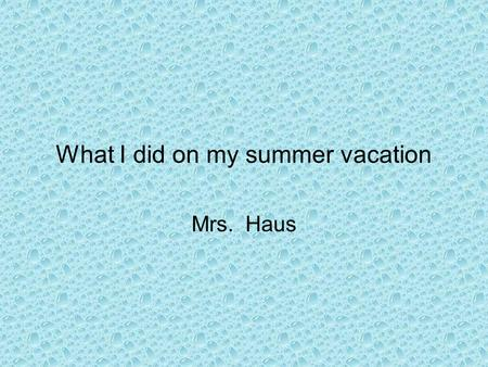 What I did on my summer vacation Mrs. Haus. I went to school.
