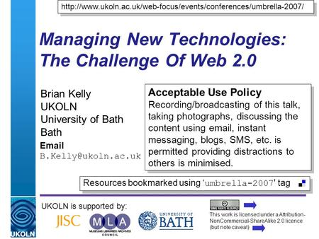 A centre of expertise in digital information managementwww.ukoln.ac.uk Managing New Technologies: The Challenge Of Web 2.0 Brian Kelly UKOLN University.