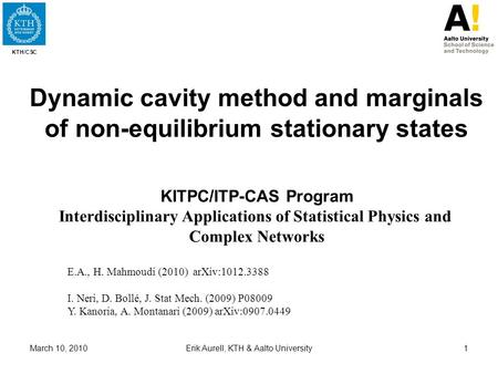 KTH/CSC March 10, 2010Erik Aurell, KTH & Aalto University1 Dynamic cavity method and marginals of non-equilibrium stationary states KITPC/ITP-CAS Program.