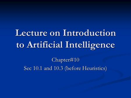 Lecture on Introduction to Artificial Intelligence Chapter#10 Sec 10.1 and 10.3 (before Heuristics)