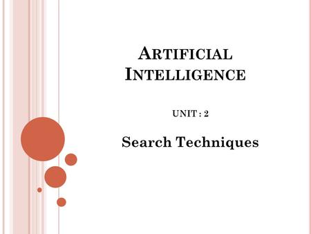 A RTIFICIAL I NTELLIGENCE UNIT : 2 Search Techniques.