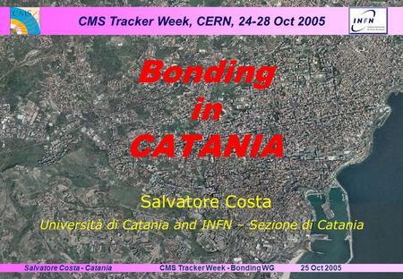 CMS Tracker Week, CERN, 24-28 Oct 2005 25 Oct 2005CMS Tracker Week - Bonding WGSalvatore Costa - Catania Salvatore Costa Bonding in CATANIA Università.